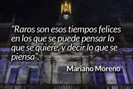 """""""Raros son esos tiempos felices en los que se puede pensar lo que se quiere, y decir lo que se piensa"""". Mariano Moreno"""